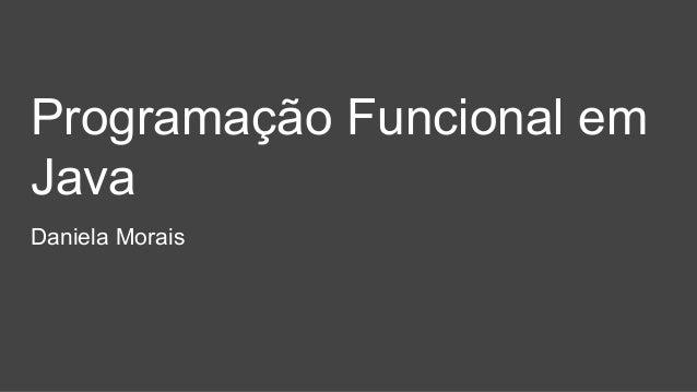 Programação Funcional em Java Daniela Morais