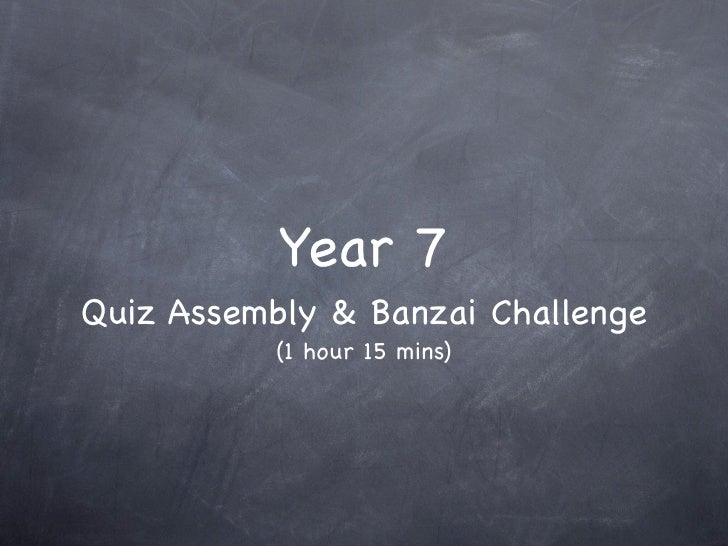 Year 7 Quiz Assembly & Banzai Challenge            (1 hour 15 mins)