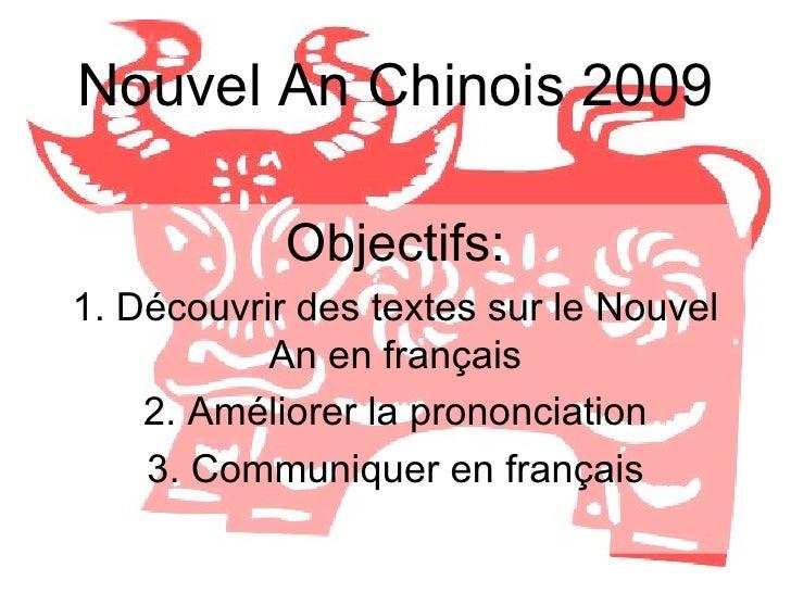 Nouvel An Chinois 2009 Objectifs: 1. Découvrir des textes sur le Nouvel An en français 2. Améliorer la prononciation 3. Co...