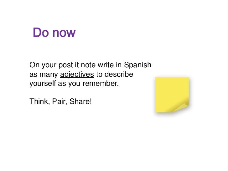 Do nowOn your post it note write in Spanishas many adjectives to describeyourself as you remember.Think, Pair, Share!