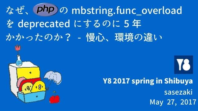 なぜ、 PHP の mbstring.func_overload を deprecated にするのに 5 年 かかったのか? - 慢心、環境の違い Y8 2017 spring in Shibuya sasezaki May 27, 2017