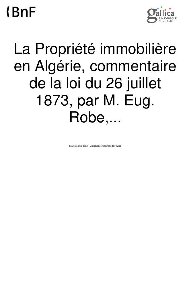 La Propriété immobilière en Algérie, commentaire de la loi du 26 juillet 1873, par M. Eug. Robe,... Source gallica.bnf.fr ...