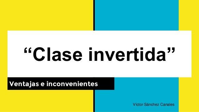 """""""Clase invertida"""" Ventajas e inconvenientes Víctor Sánchez Canales"""