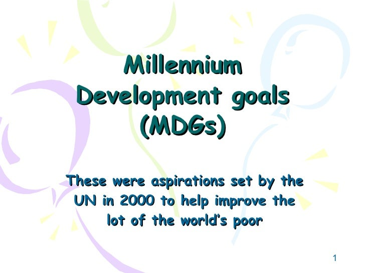 Millennium Development goals (MDGs) These were aspirations set by the UN in 2000 to help improve the lot of the world's poor