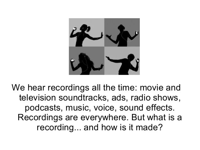 We hear recordings all the time: movie and television soundtracks, ads, radio shows, podcasts, music, voice, sound effects...