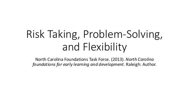 Risk Taking, Problem-Solving, and Flexibility North Carolina Foundations Task Force. (2013). North Carolina foundations fo...