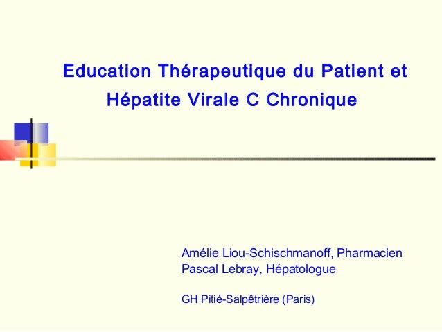 Education Thérapeutique du Patient et Hépatite Virale C Chronique Amélie Liou-Schischmanoff, Pharmacien Pascal Lebray, Hép...