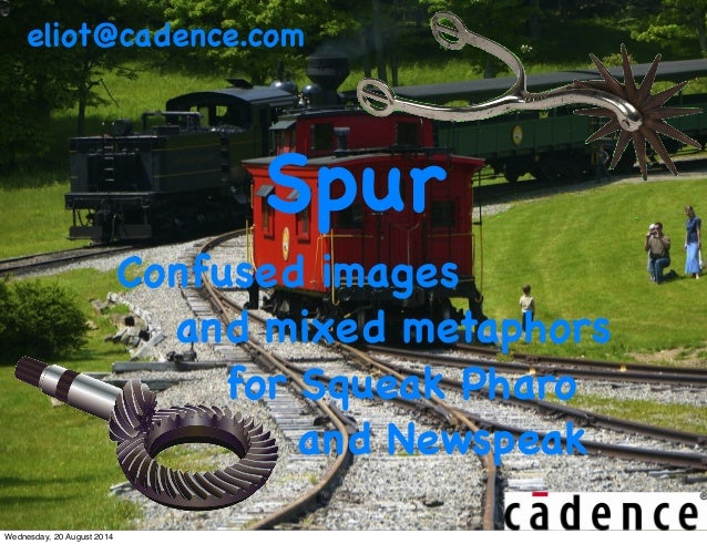 eliot@cadence.com  Spur  Confused images  and mixed metaphors  for Squeak Pharo  and Newspeak  Wednesday, 20 August 2014