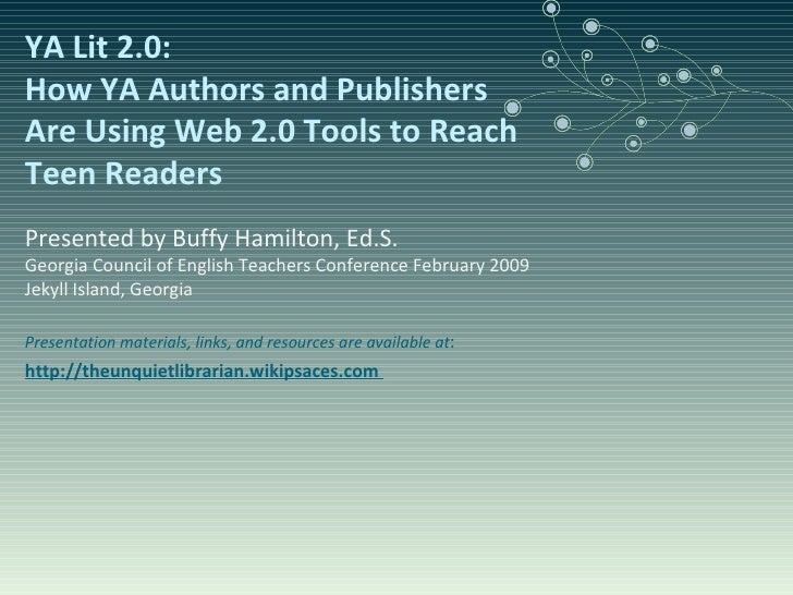 YA Lit 2.0:  How YA Authors and Publishers Are Using Web 2.0 Tools to Reach Teen Readers Presented by Buffy Hamilton, Ed.S...