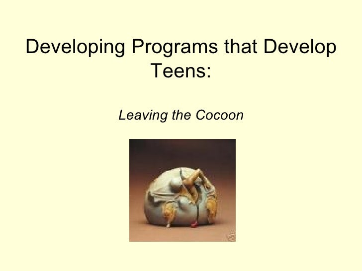 Developing Programs that Develop Teens: <ul><li>Leaving the Cocoon </li></ul>