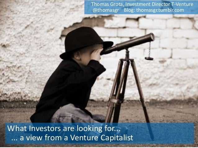 What Investors are looking for... ... a view from a Venture Capitalist Thomas Grota, Investment Director T-Venture @thomas...