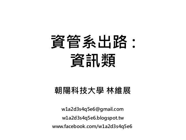 w1a2d3s4q5e6.blogspot.tw www.facebook.com/w1a2d3s4q5e6 資管系出路 : 資訊類 朝陽科技大學 林維展