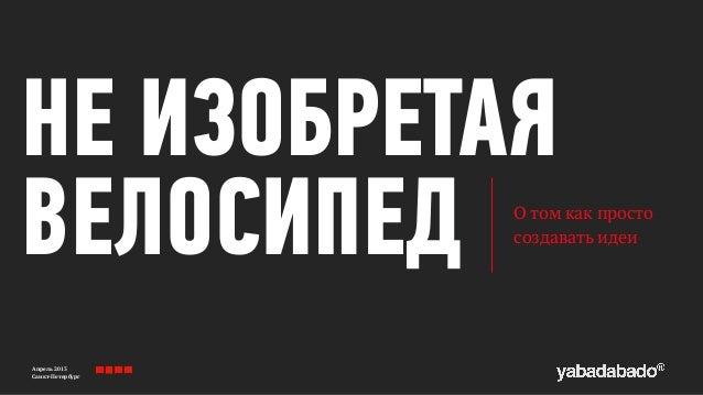 Апрель 2013 Санкт-Петербург НЕ ИЗОБРЕТАЯ ВЕЛОСИПЕД О том как просто создавать идеи