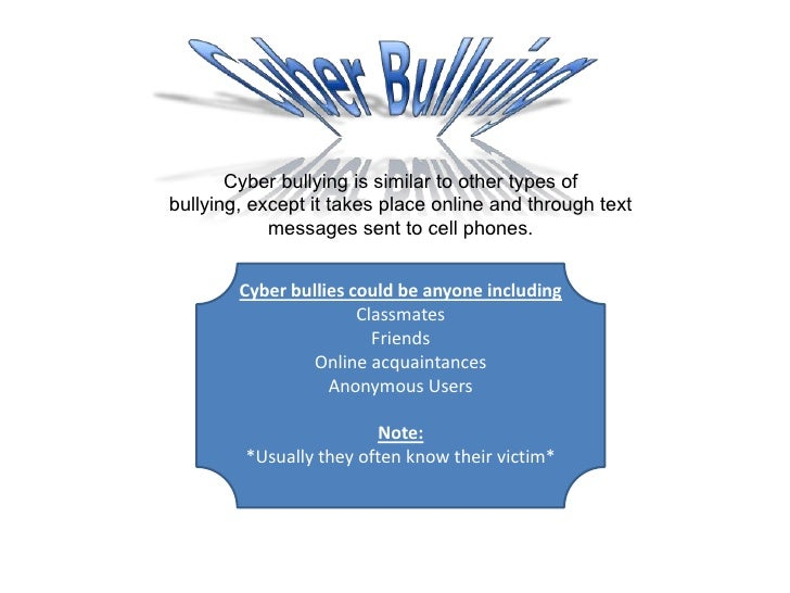 Cyber Bullying<br />Cyber bullying is similar to other types of bullying, except it takes place online and through text me...