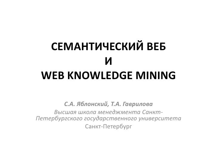 СЕМАНТИЧЕСКИЙ ВЕБ           И  WEB KNOWLEDGE MINING          С.А. Яблонский, Т.А. Гаврилова      Высшая школа менеджмента ...