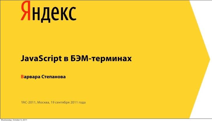 JavaScript в БЭМ-терминах                   Варвара Степанова                   YAC-2011, Москва, 19 сентября 2011 годаWed...