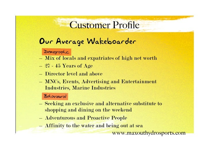 Customer Profile Our Average Wakeboarder     Demographic –   Mix of locals and expatriates of high net worth –   27 - 45 Ye...