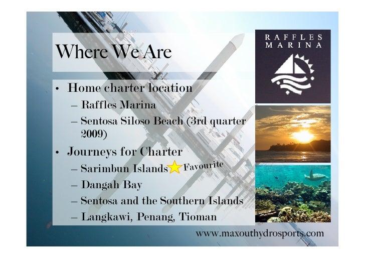 Where We Are • Home charter location   – Raffles Marina   – Sentosa Siloso Beach (3rd quarter     2009) • Journeys for Cha...