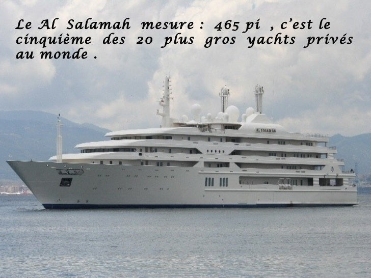 Le Al Salamah mesure : 465 pi , c'est lecinquième des 20 plus gros yachts privésau monde .