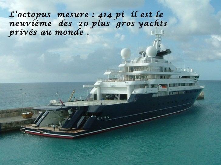 L'octopus mesure : 414 pi il est leneuvième des 20 plus gros yachtsprivés au monde .