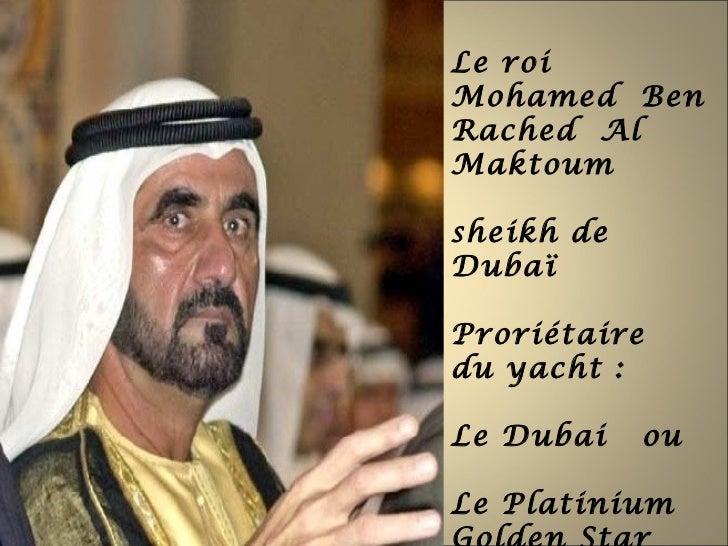 Le roiMohamed BenRached AlMaktoumsheikh deDubaïProriétairedu yacht :Le Dubai    ouLe Platinium