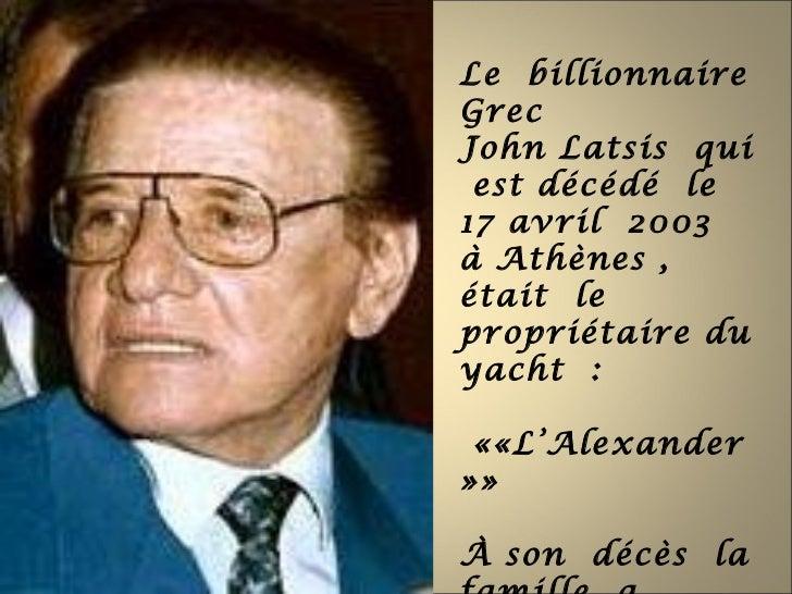 Le billionnaireGrecJohn Latsis qui est décédé le17 avril 2003à Athènes ,était lepropriétaire duyacht : ««L'Alexander»»À so...