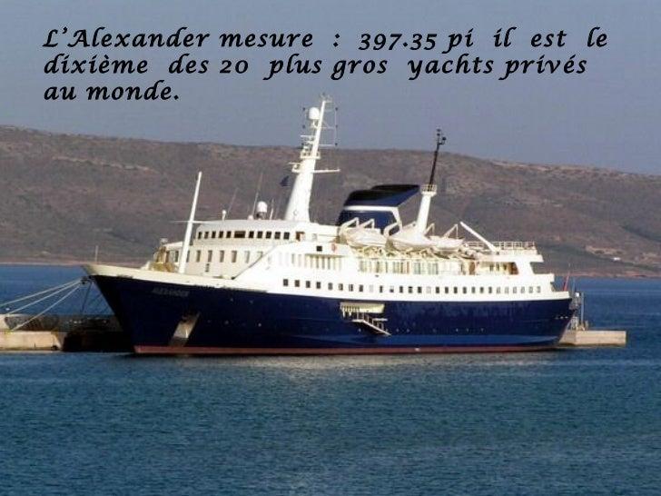 L'Alexander mesure : 397.35 pi il est ledixième des 20 plus gros yachts privésau monde.