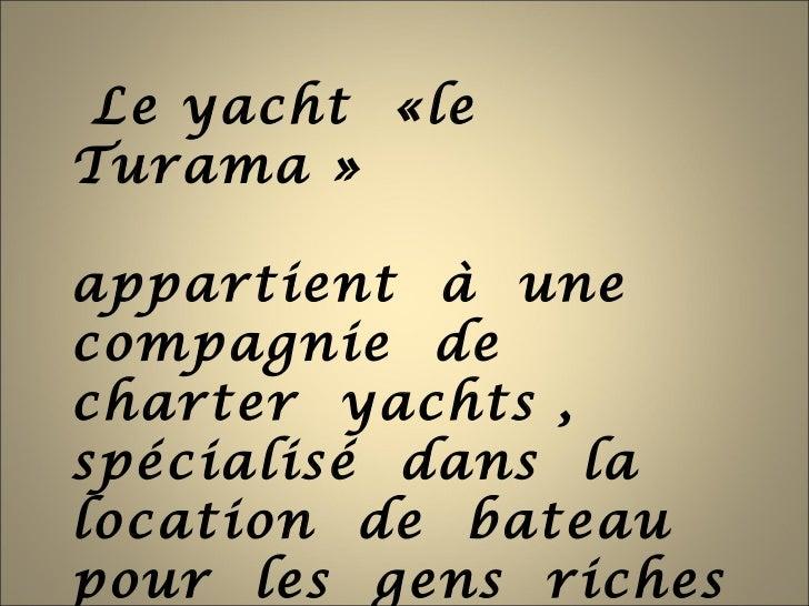 Le yacht «leTurama »appartient à unecompagnie decharter yachts ,spécialisé dans lalocation de bateaupour les gens riches