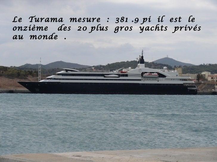 Le Turama mesure : 381 .9 pi il est leonzième des 20 plus gros yachts privésau monde .