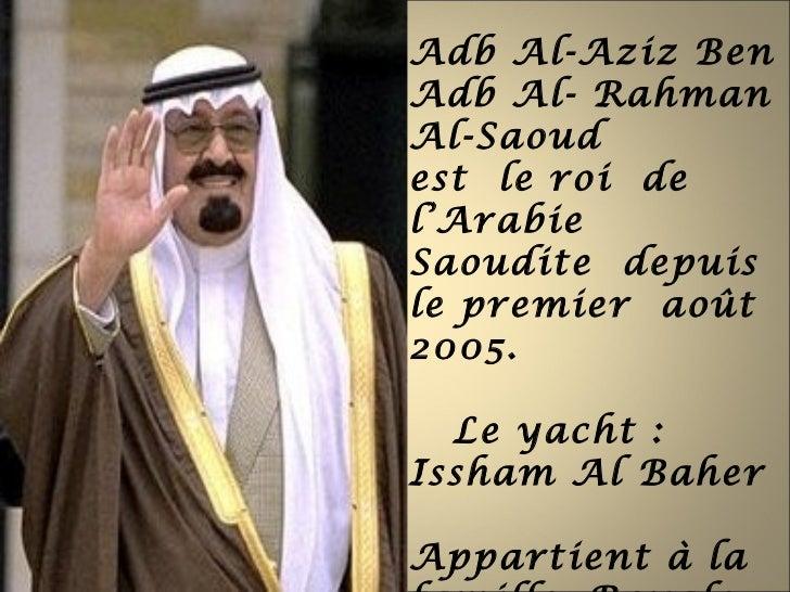 Adb Al-Aziz BenAdb Al- RahmanAl-Saoudest le roi del'ArabieSaoudite depuisle premier août2005.  Le yacht :Issham Al BaherAp...