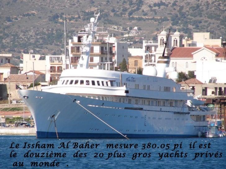 Le Issham Al Baher mesure 380.05 pi il estle douzième des 20 plus gros yachts privés au monde .
