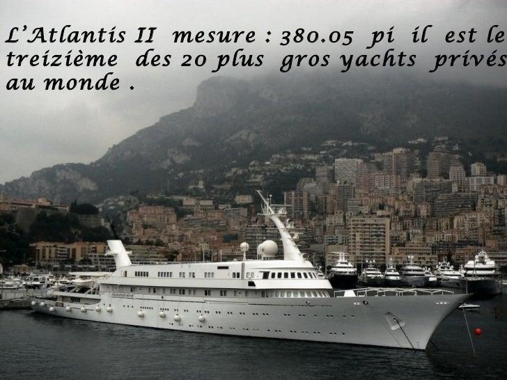 L'Atlantis II mesure : 380.05 pi il est letreizième des 20 plus gros yachts privésau monde .