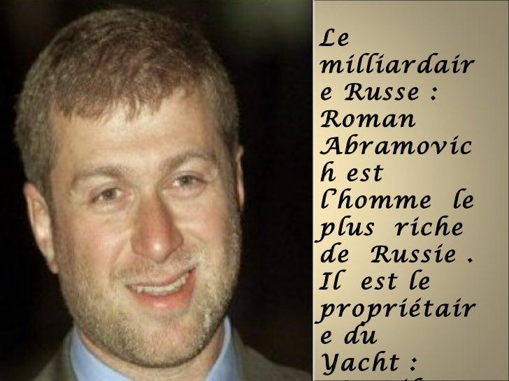 Lemilliardaire Russe :RomanAbramovich estl'homme leplus richede Russie .Il est lepropriétaire duYacht :