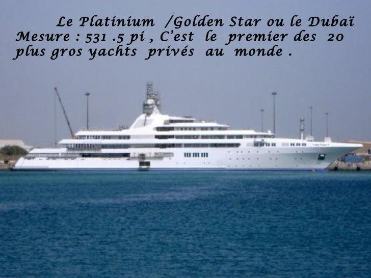 Le Platinium /Golden Star ou le DubaïMesure : 531 .5 pi , C'est le premier des 20plus gros yachts privés au monde .