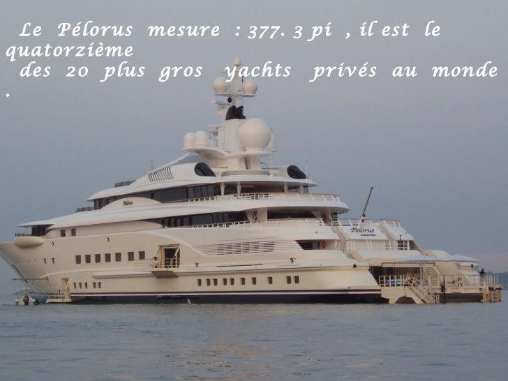 Le Pélorus mesure : 377. 3 pi , il est lequatorzième  des 20 plus gros yachts privés au monde.