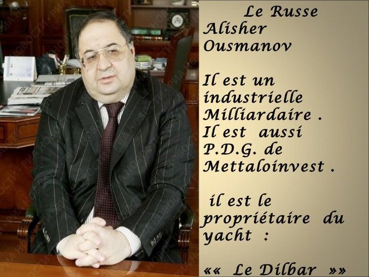Le RusseAlisherOusmanovIl est unindustrielleMilliardaire .Il est aussiP.D.G. deMettaloinvest . il est lepropriétaire duyac...