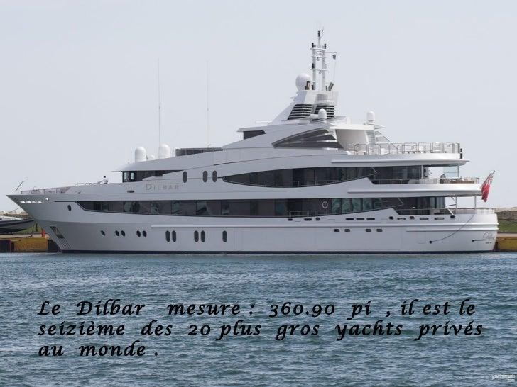 Le Dilbar mesure : 360.90 pi , il est leseizième des 20 plus gros yachts privésau monde .
