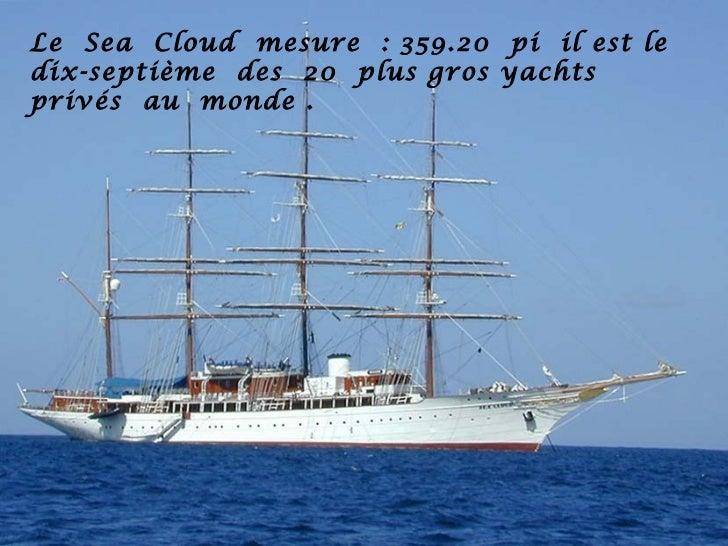 Le Sea Cloud mesure : 359.20 pi il est ledix-septième des 20 plus gros yachtsprivés au monde .