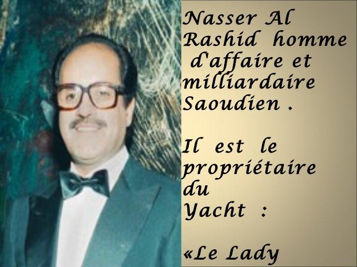 Nasser AlRashid homme daffaire etmilliardaireSaoudien .Il est lepropriétaireduYacht :«Le Lady