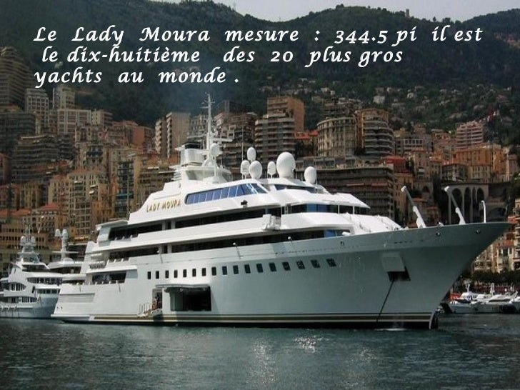 Le Lady Moura mesure : 344.5 pi il est le dix-huitième des 20 plus grosyachts au monde .