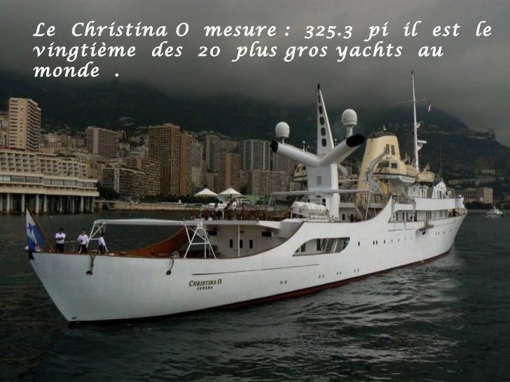 Le Christina O mesure : 325.3 pi il est levingtième des 20 plus gros yachts aumonde .