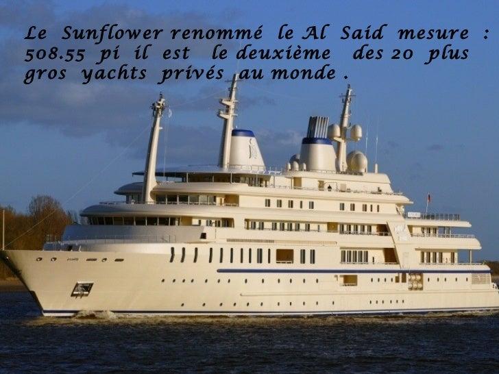 Le Sunflower renommé le Al Said mesure :508.55 pi il est le deuxième des 20 plusgros yachts privés au monde .