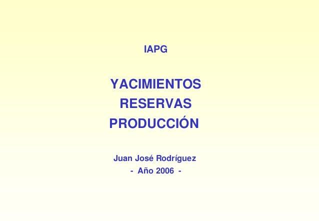 IAPGYACIMIENTOS RESERVASPRODUCCIÓNJuan José Rodríguez   - Año 2006 -
