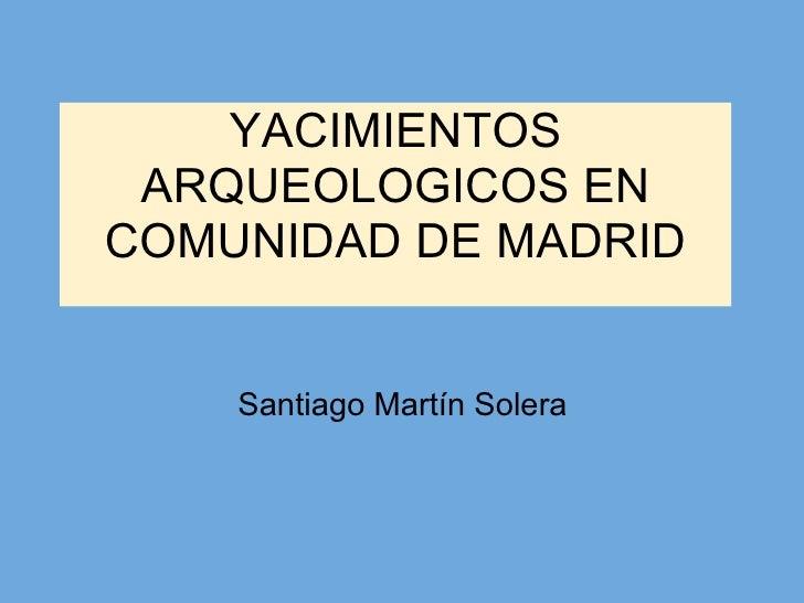 YACIMIENTOS ARQUEOLOGICOS EN COMUNIDAD DE MADRID Santiago Martín Solera