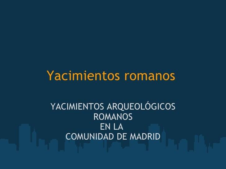 Yacimientos romanos   YACIMIENTOS ARQUEOLÓGICOS ROMANOS EN LA  COMUNIDAD DE MADRID