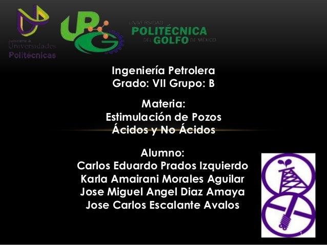 Materia: Estimulación de Pozos Ácidos y No Ácidos Alumno: Carlos Eduardo Prados Izquierdo Karla Amairani Morales Aguilar J...