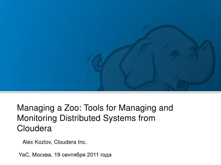 Managing a Zoo: Tools for Managing andMonitoring Distributed Systems fromCloudera Alex Kozlov, Cloudera Inc.YaC, Москва, 1...