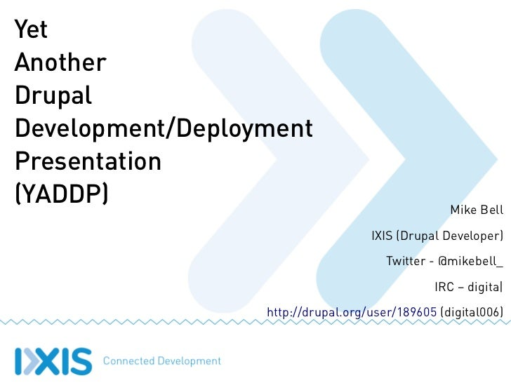 Yet Another Drupal Development/Deployment Presentation (YADDP) Mike Bell IXIS (Drupal Developer) Twitter - @mikebell_ IRC ...