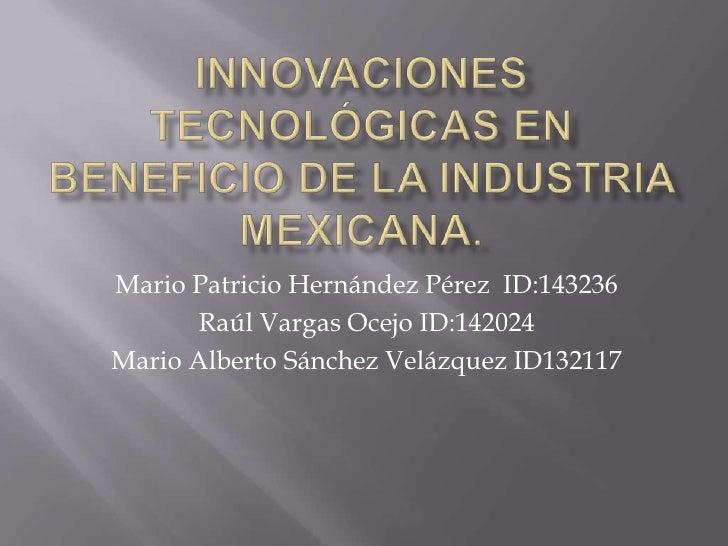 Innovaciones TECNOLÓGICAS en beneficio de la industria MEXICANA.<br />Mario Patricio Hernández Pérez  ID:143236<br />Raúl ...