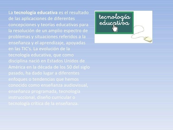 La  tecnología educativa  es el resultado de las aplicaciones de diferentes concepciones y teorías educativas para la reso...